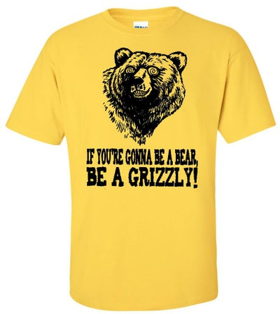 Image of IF YOU'RE GONNA BE A BEAR, BE A GRIZZLY! T-SHIRT