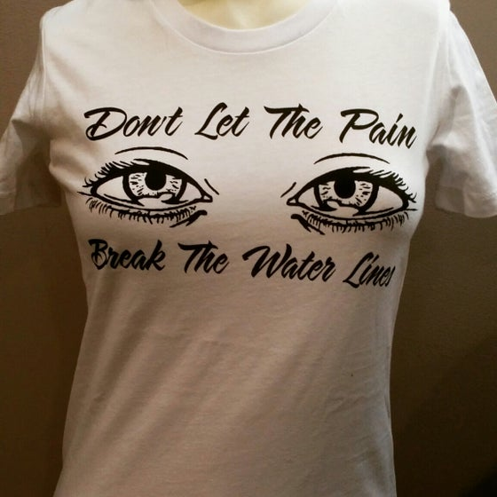 Image of DON'T LET THE PAIN BREAK THE WATER LINES
