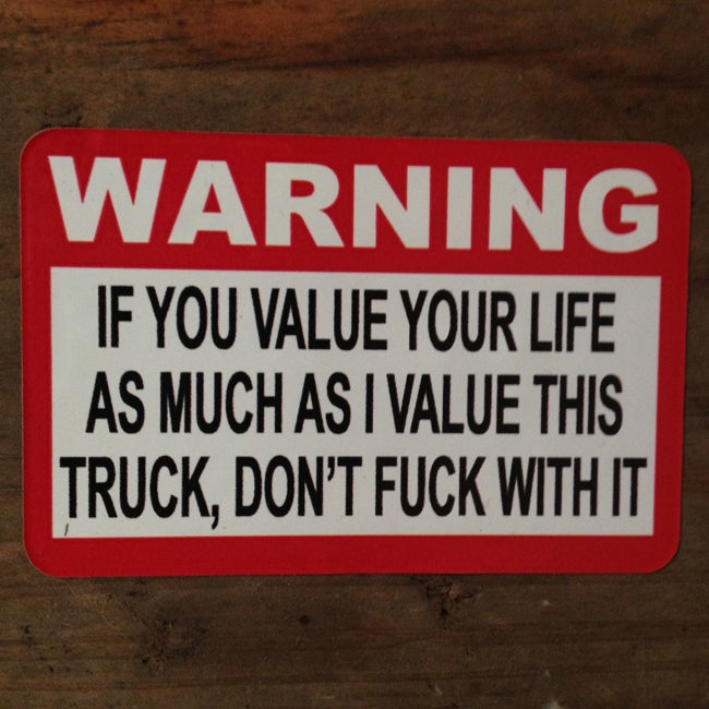 Image of Warning, If you value your life as much as I value this Truck, Don't fuck with it Sticker