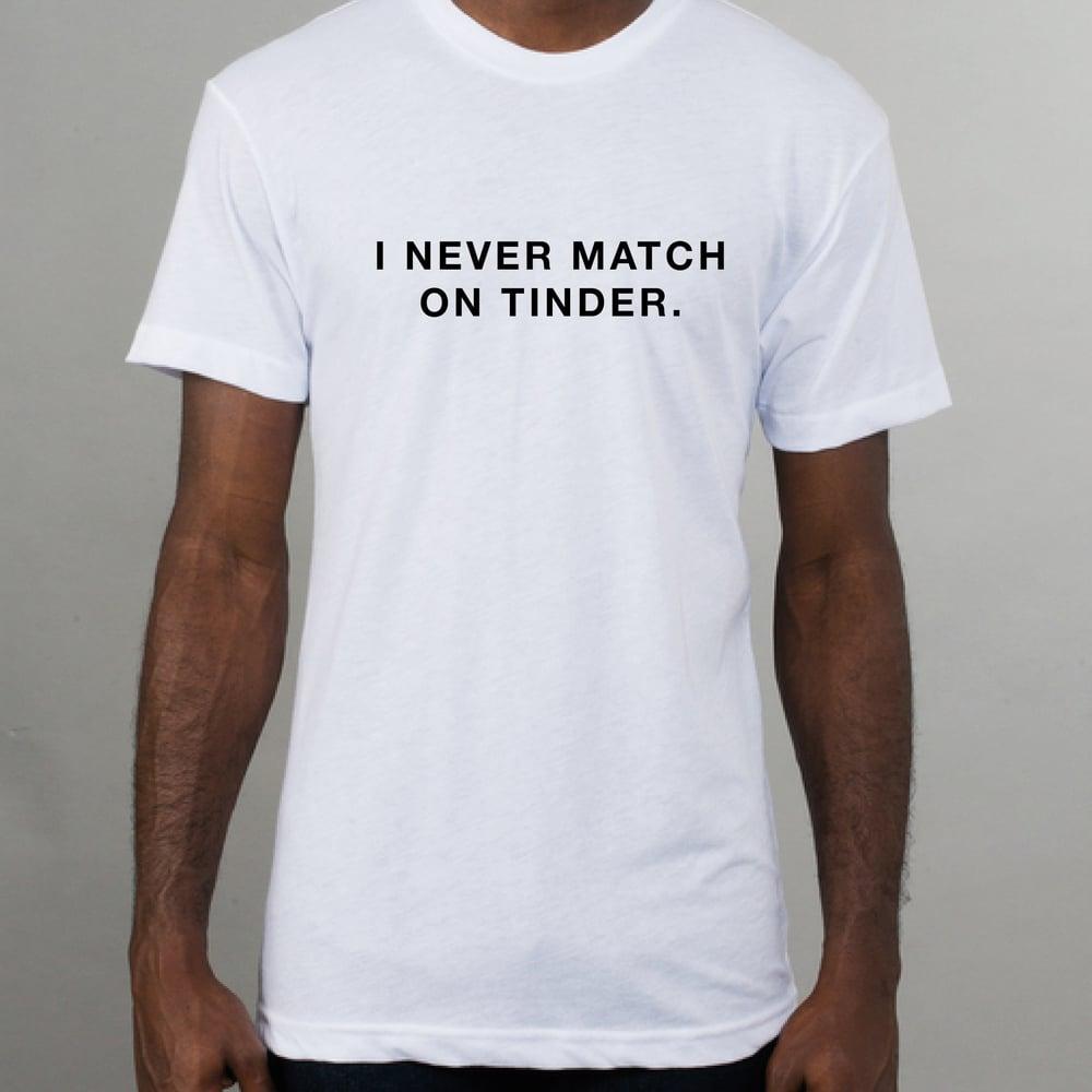 Image of I never match on Tinder white t-shirt.