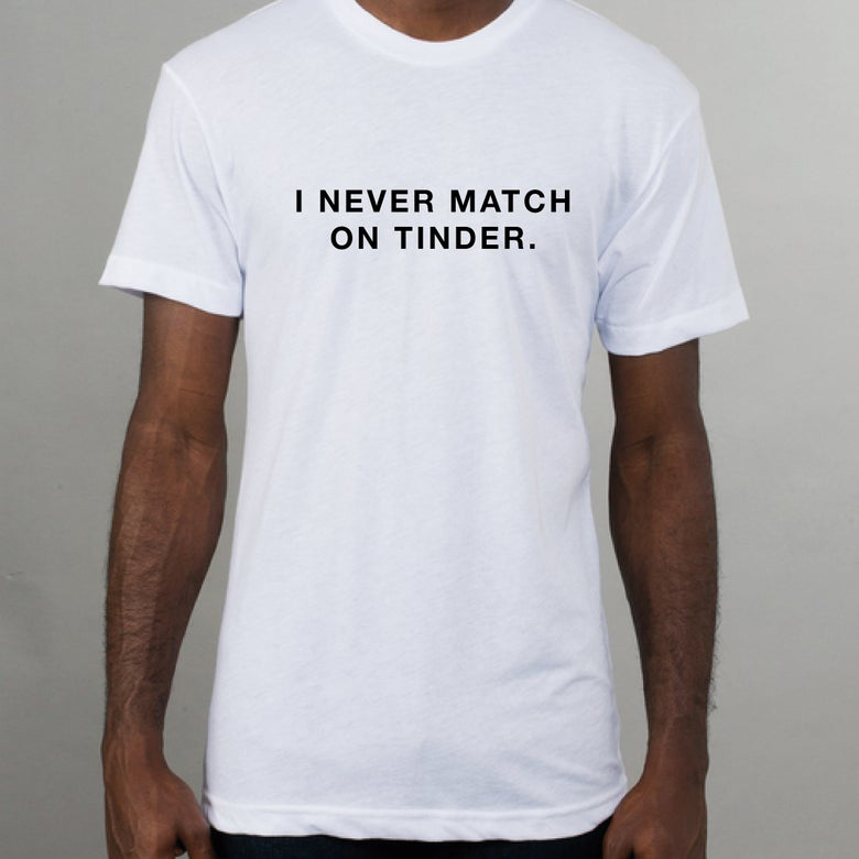 Image of I never match on Tinder white t-shirt.