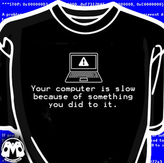 Image of Your Computer Is Slow (because of something you did to it) shirt