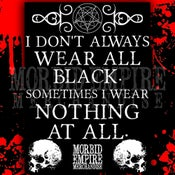 Image of I Don't Always Wear All Black. Sometimes I wear Nothing at All.