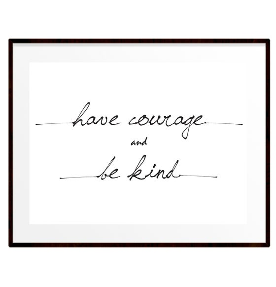 Image of Have courage and be kind print
