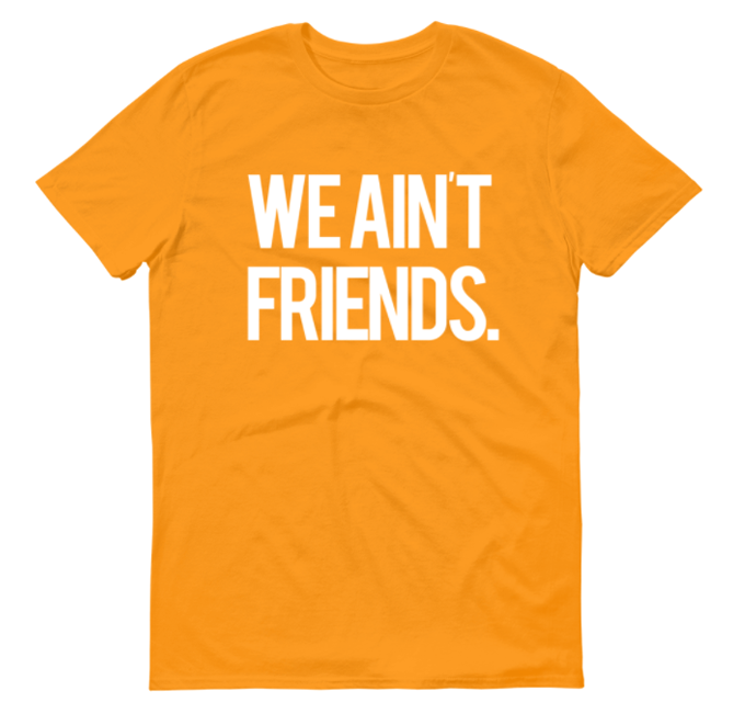 Image of We Ain't Friends (Yellow Shirt)