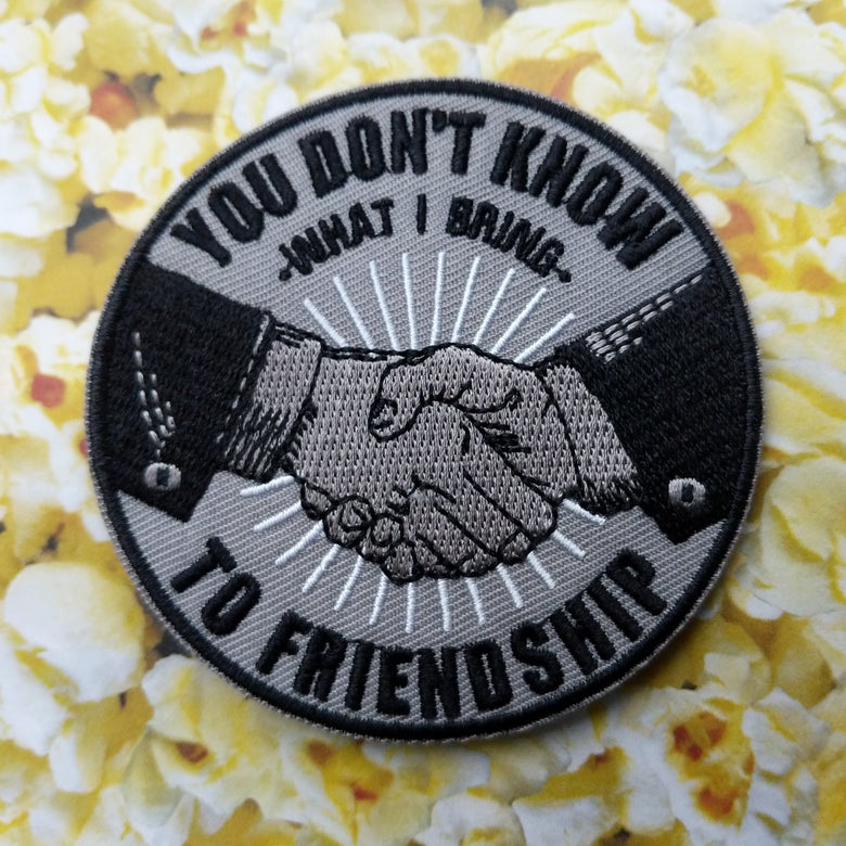 Image of You Don't Know What I Bring To Friendship Patch!