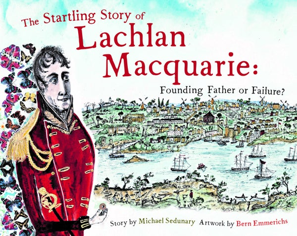 Image of The Startling Story of Lachlan Macquarie: founding father or failure?