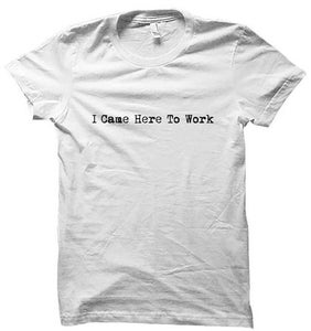 Image of I Came Here To Work - T-Shirt