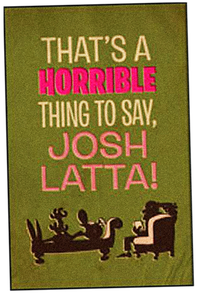 Image of That's a horrible thing to say, Josh Latta!