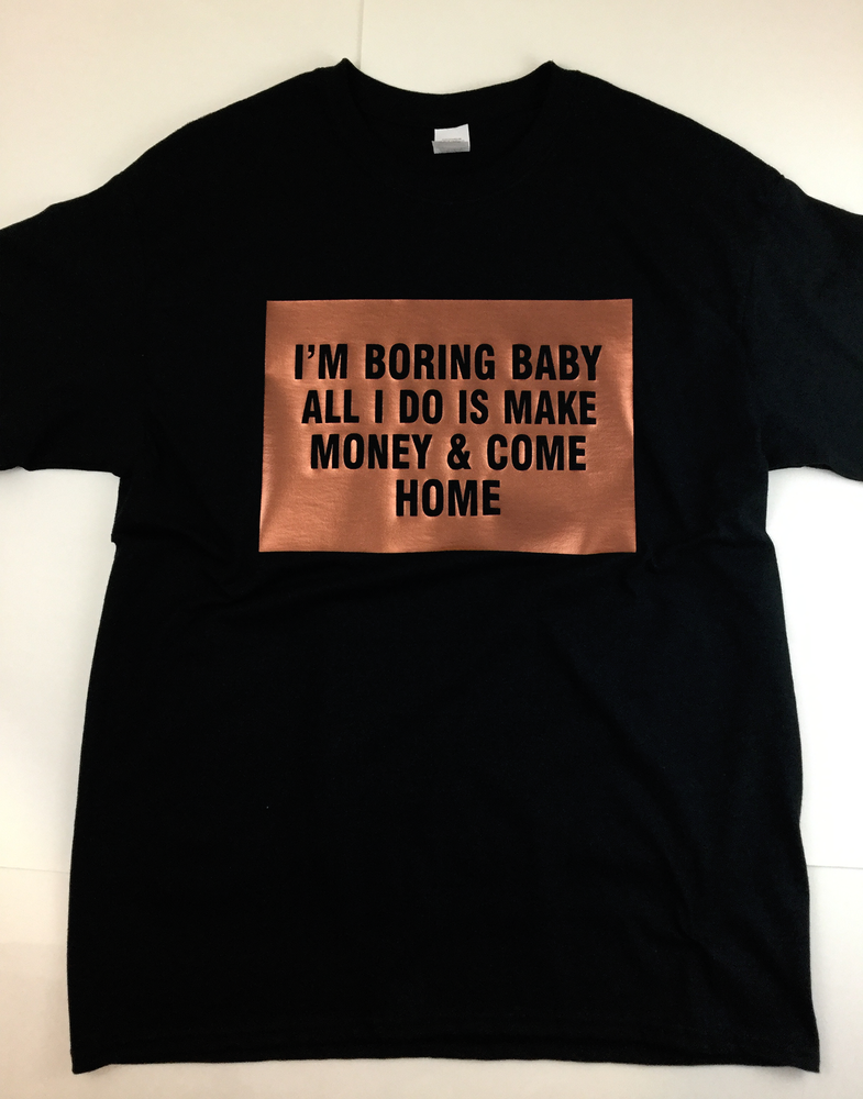Image of I'm boring baby..All I do is make money & come home (Unisex) T-shirt