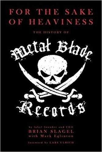 Image of BRIAN SLAGEL/ MARK EGLINTON - For the Sake of Heaviness: THe History of Metal Blade Records