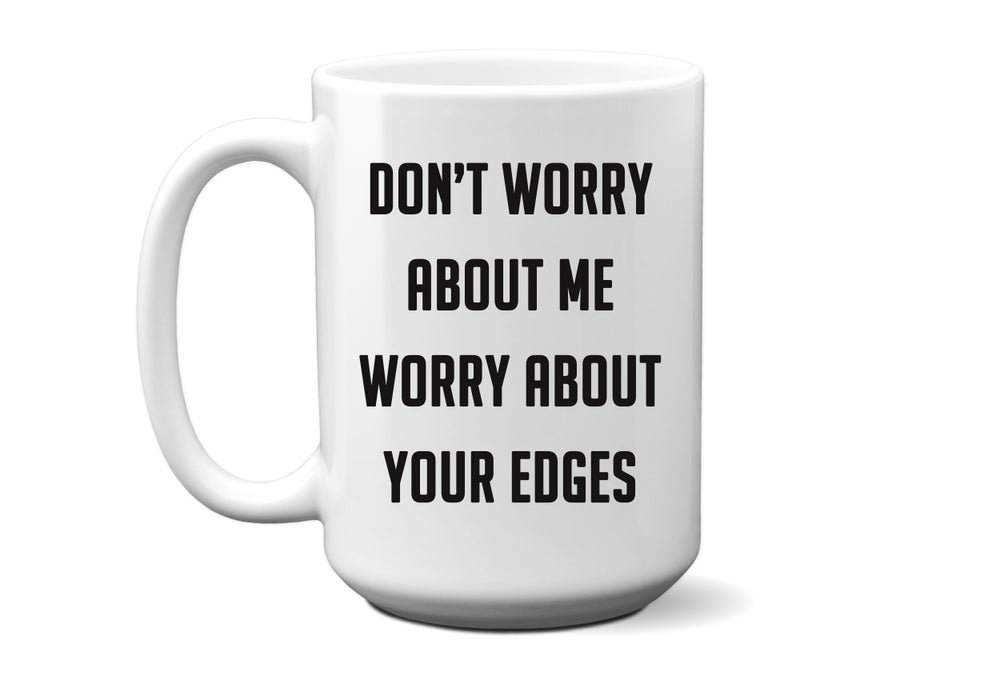 Image of Don't Worry About Me Worry About Your Edges Mug