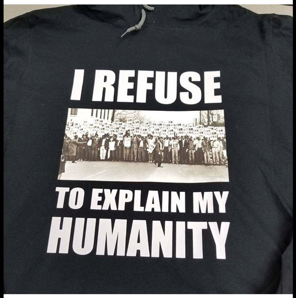 Image of I REFUSE TO EXPLAIN MY HUMANITY W/I AM A MAN PIC T-SHIRT, THIN HOODIE, THICK HOODIE