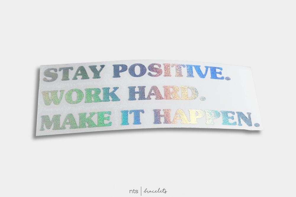 Image of STAY POSITIVE. WORK HARD. MAKE IT HAPPEN. VINYL STICKER (HOLO)