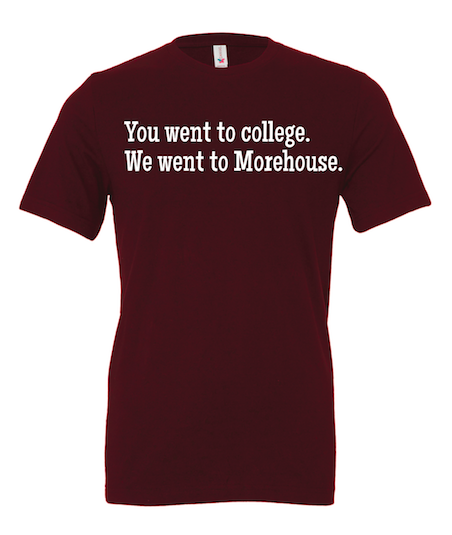 Image of Morehouse T-shirt - You Went To College, We Went to Morehouse.