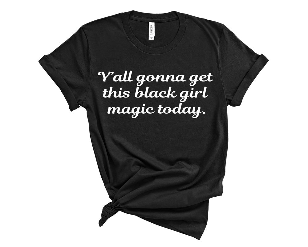 "Image of ""Y'all Gonna Get This Black Girl Magic Today"" Tee"