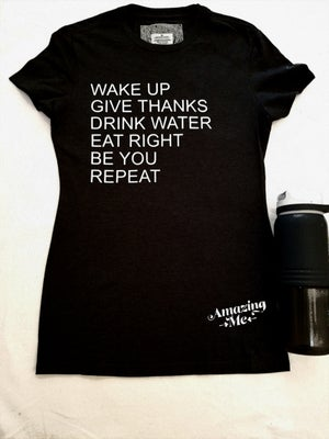 Image of WAKE UP/GIVE THANKS/DRINK WATER/EAT RIGHT/BE YOU/REPEAT TEE. Comes in all colors so please email me.