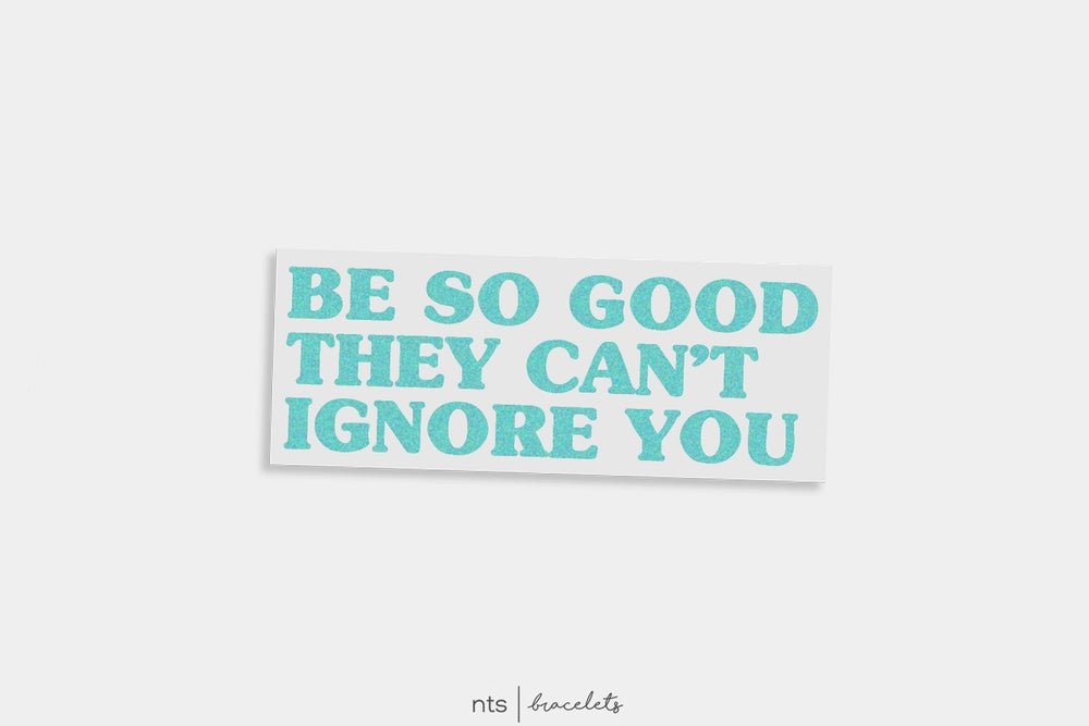 Image of BE SO GOOD THEY CAN'T IGNORE YOU. VINYL STICKER (TEAL)