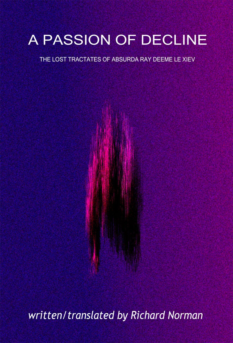 Image of A PASSION OF DECLINE: THE LOST TRACTATES OF ABSURDA RAY DEEME LE XIEV