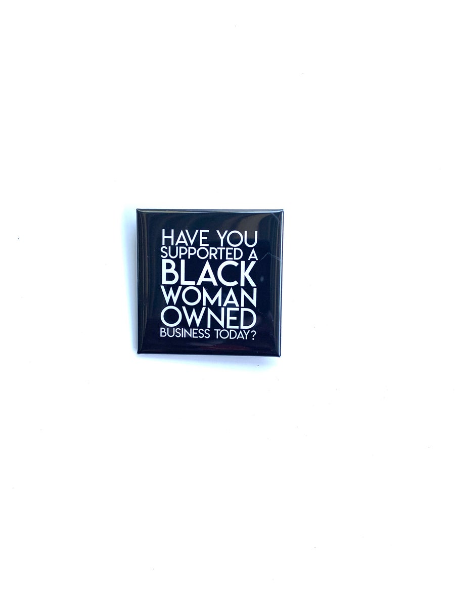 """Image of """"Have You Supported a Black Woman Owned Business Today?"""" Button"""