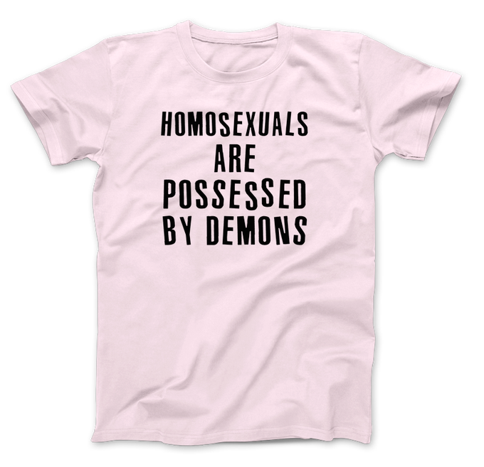 Image of Homosexuals Are Possessed By Demons T-Shirt