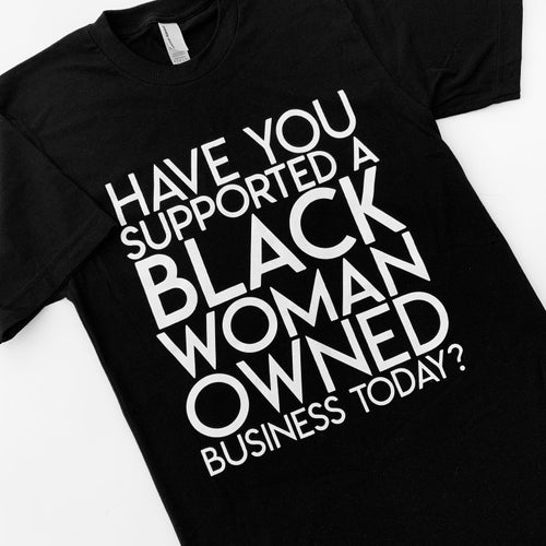 """Image of """"Have You Supported a Black Woman Owned Business Today"""" Shirt"""