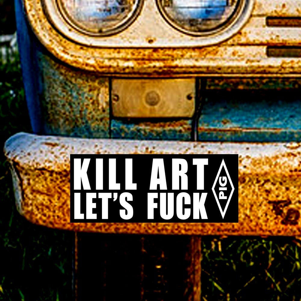 Image of KILL ART LET'S FUCK - BUMPER STICKER