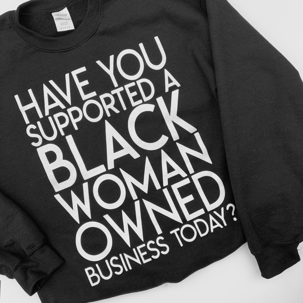 Image of Have You Supported a Black Woman Owned Business Today? Sweatshirt