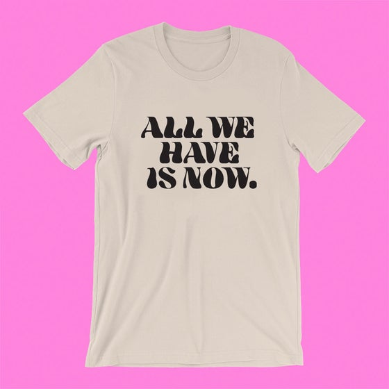 "Image of ""ALL WE HAVE IS NOW"" T-SHIRT"