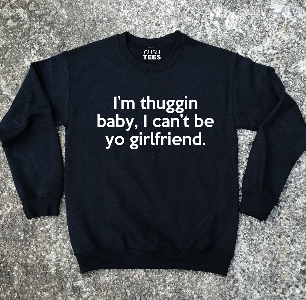 Image of I'm thuggin baby, I can't be yo girlfriend (Unisex) Sweatshirt