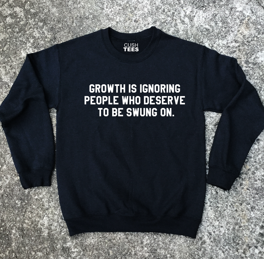 Growth is ignoring people who deserve to be swung on (Unisex) Sweatshirt