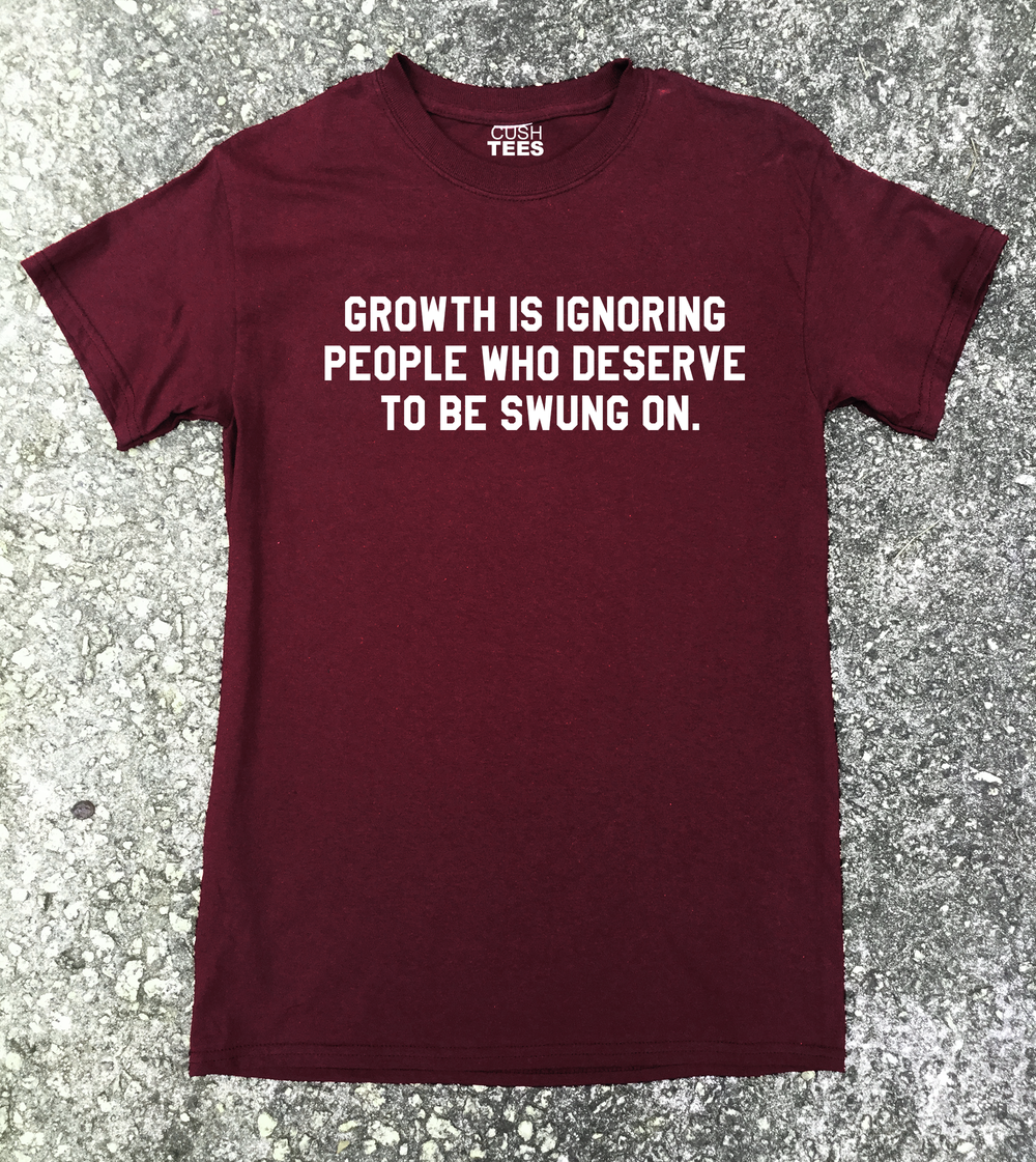 Growth is ignoring people who deserve to be swung on  (Unisex) T-shirt