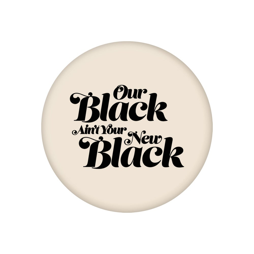 """Image of Our Black Ain't Your New Black (2.25"""" Button)"""