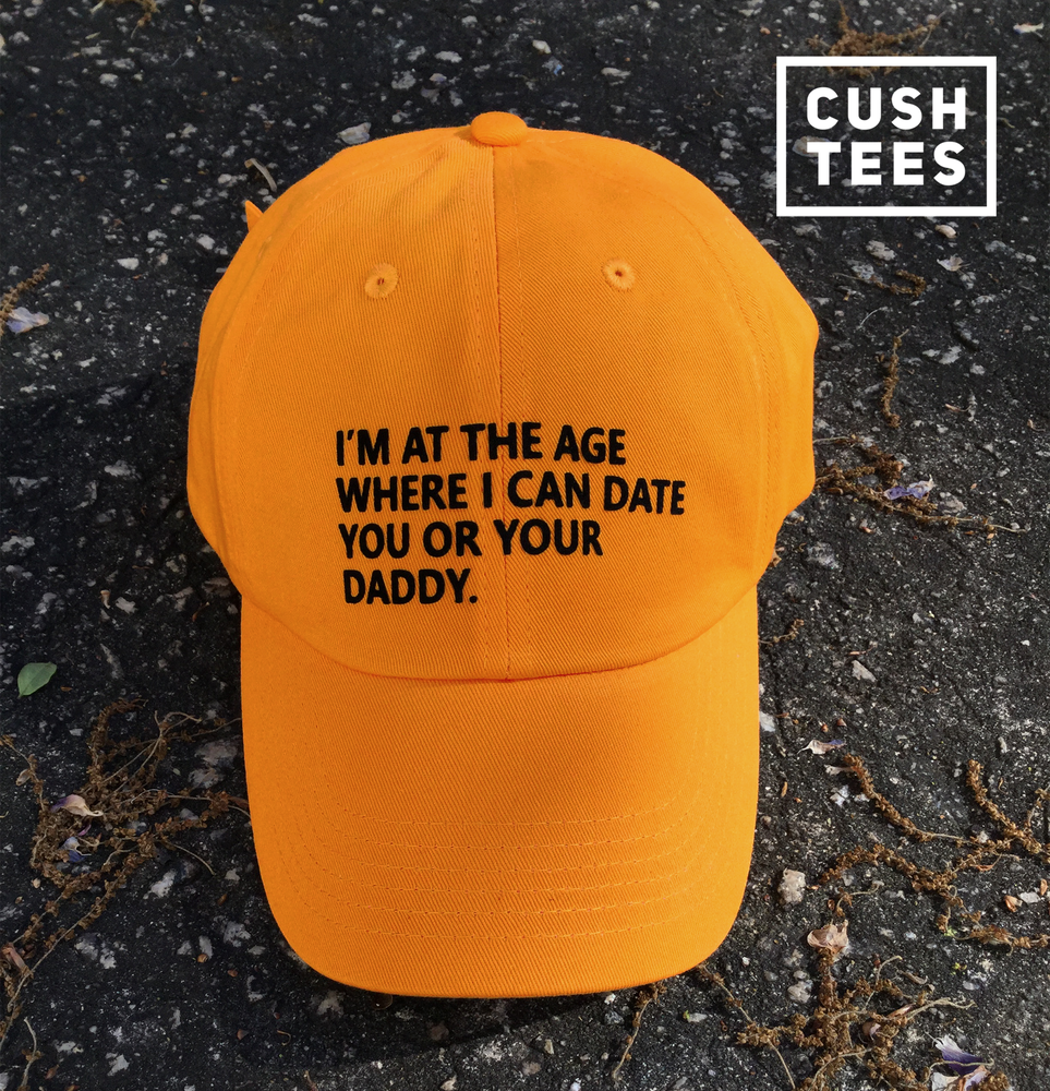 Image of I'm at the age where I can date you or your daddy (Dad Hat)