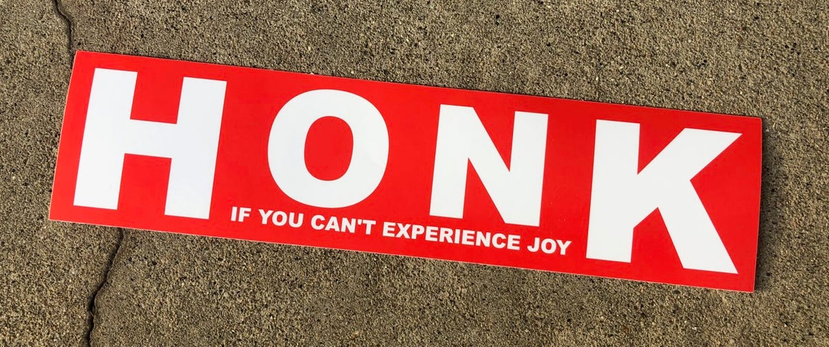 HONK IF YOU CAN'T EXPERIENCE JOY