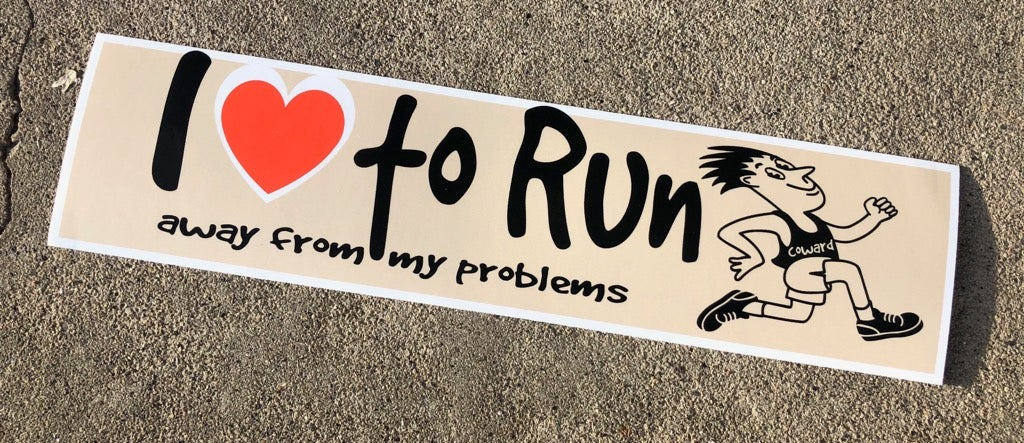 I LOVE TO RUN (AWAY FROM MY PROBLEMS)