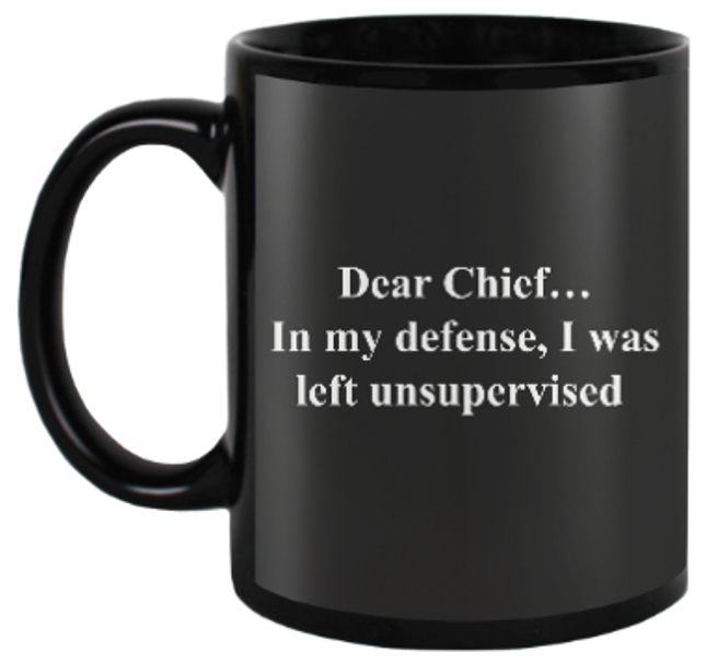 Image of DEAR CHIEF...IN MY DEFENSE I WAS LEFT UNSUPERVISED MUG