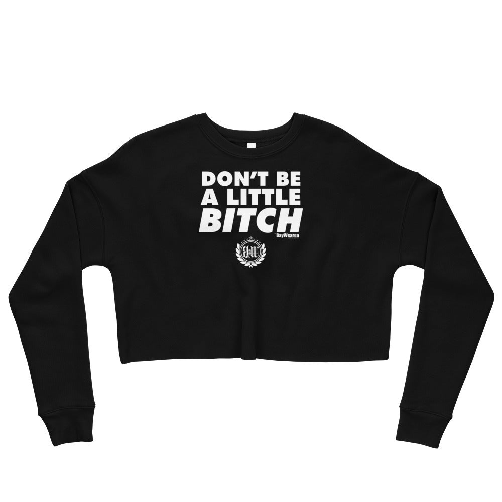Don't Be A Little Bitch Crop Sweatshirt by BayWearea