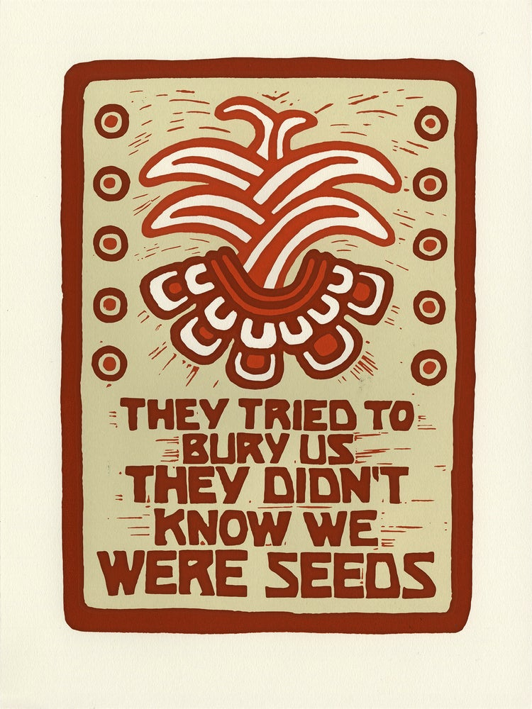 Image of They Tried To Bury Us They Didn't Know We Were Seeds (screen print 2020)