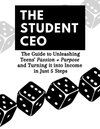 The Student CEO: The Guide to Unleashing Teens Passion & Purpose & Turning it Into Income in 5 Steps