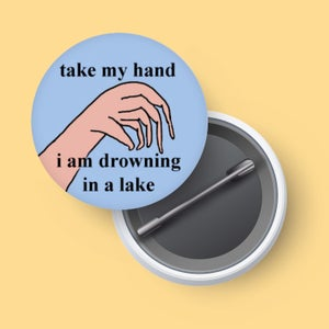 Image of Take my hand i am drowning in a lake - button badge