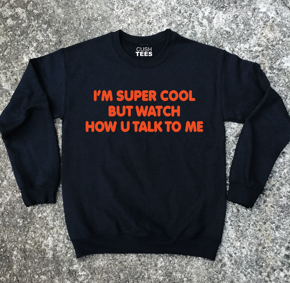 I'm super cool but watch how u talk to me (Sweatshirt) Unisex