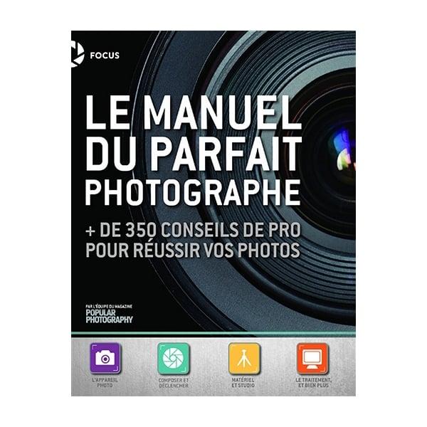 Image of Le manuel du parfait photographe + de 350 conseils de pro pour réussir vos photos
