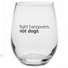 *Fight Hangovers, Not Dogs* Stemless Wine Glass!