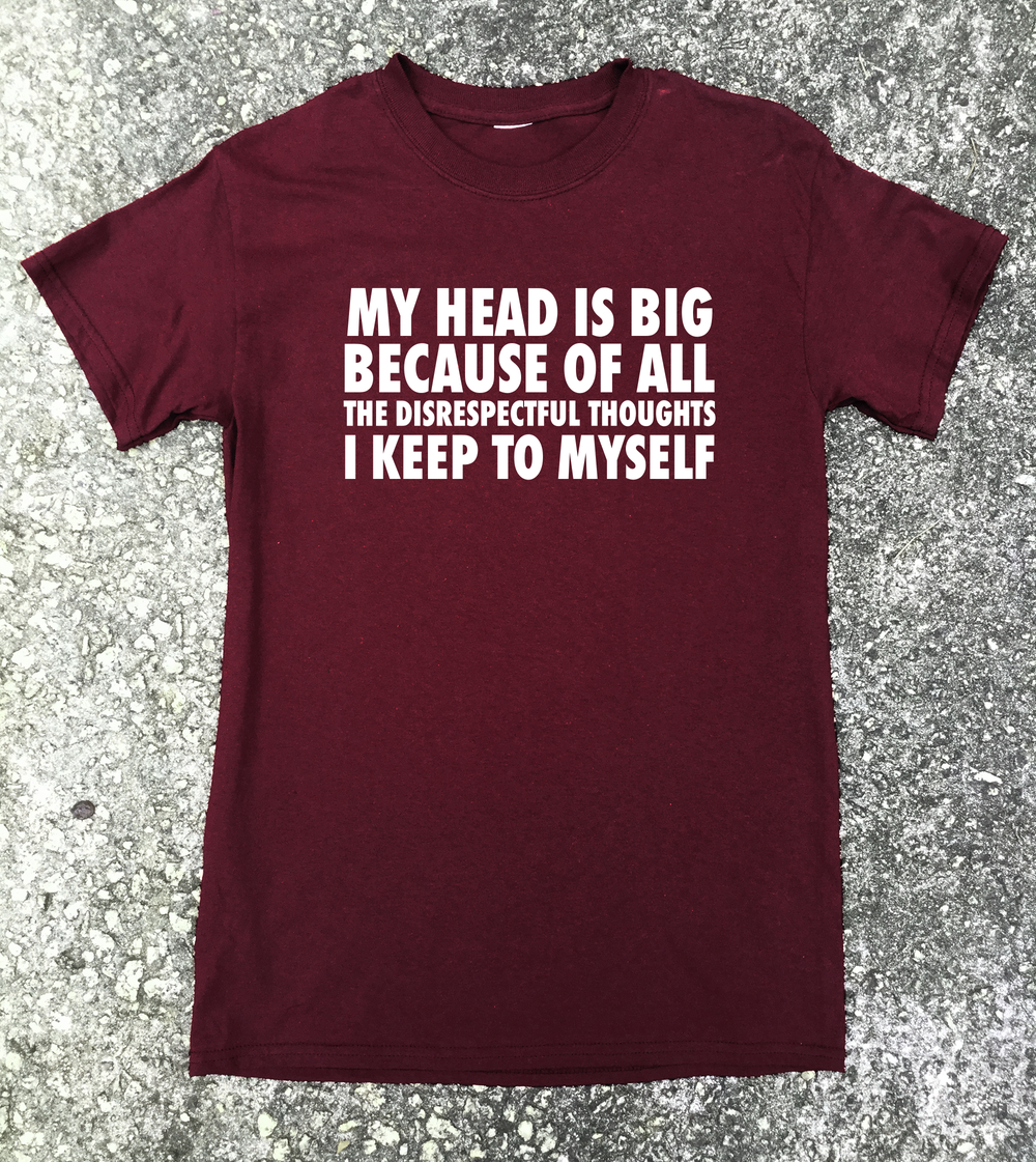 My head is big because of all the disrespectful thoughts (Unisex) T-shirt