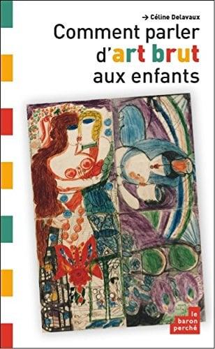 Image of  Comment Parler d Art Brut aux Enfants de Céline Delavaux