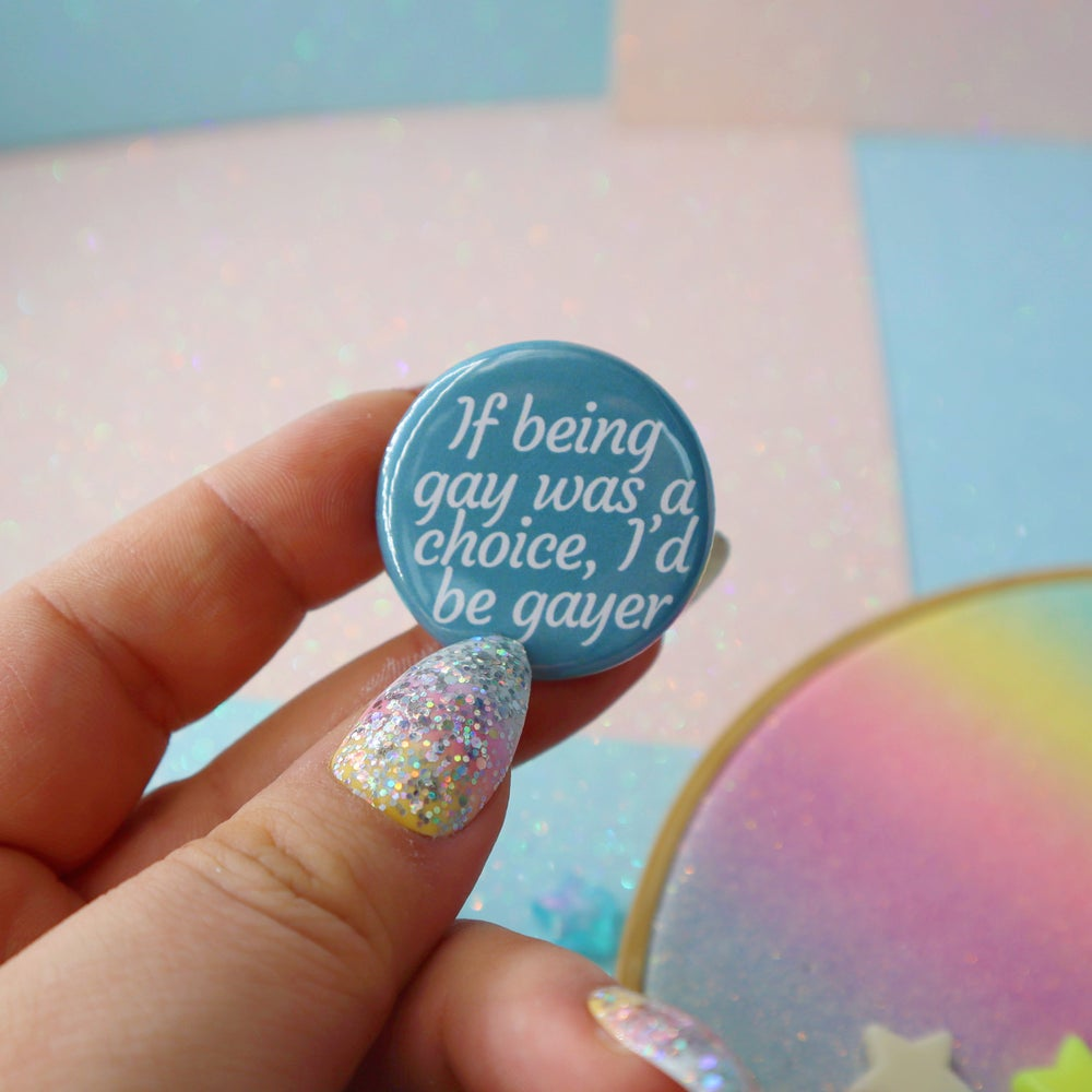Image of If Being Gay Was A Choice I'd Be Gayer Button Badge
