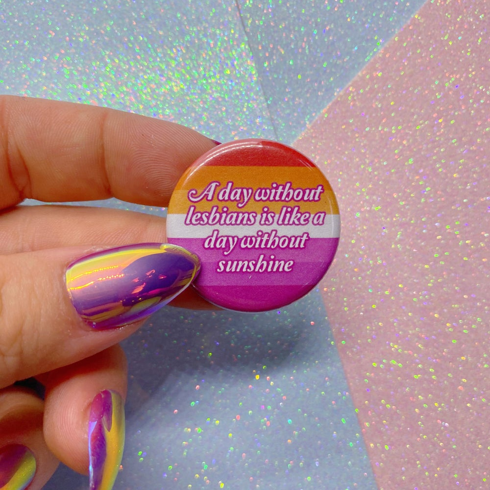 Image of A Day Without Lesbians Is Like A Day Without Sunshine Button Badge