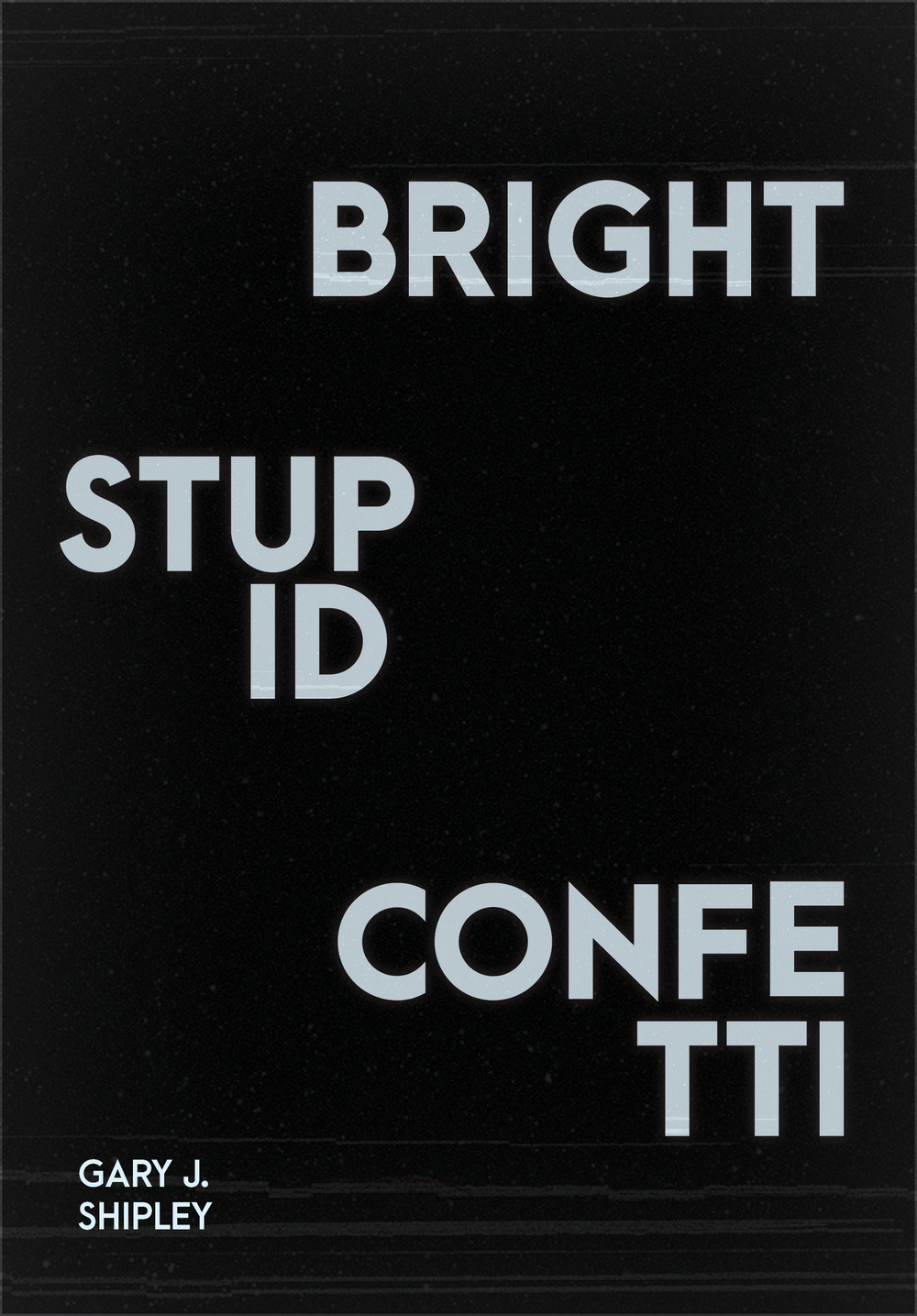 Bright Stupid Confetti by Gary J. Shipley [OUT NOW!]