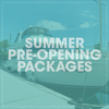 Summer Pre-Opening Packages